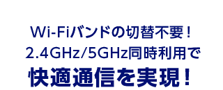 Wi-Fiバンドの切替不要! 2.4GHz/5GHz同時利用で 快適通信を実現!